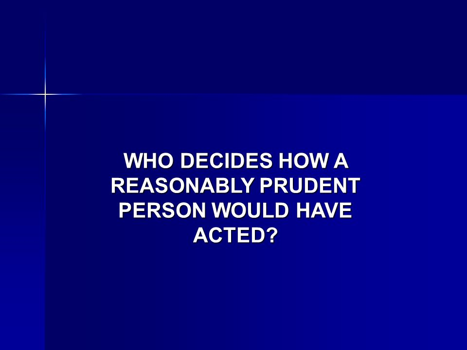 WHO DECIDES HOW A REASONABLY PRUDENT PERSON WOULD HAVE ACTED