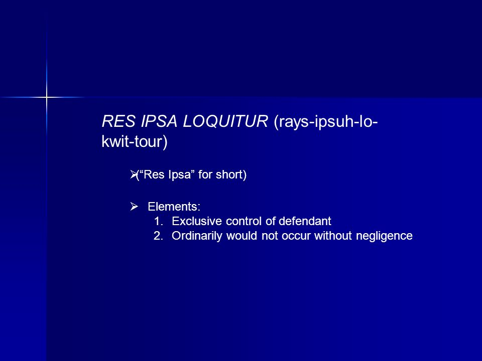 RES IPSA LOQUITUR (rays-ipsuh-lo- kwit-tour) (Res Ipsa for short) Elements: Exclusive control of defendant Ordinarily would not occur without negligence