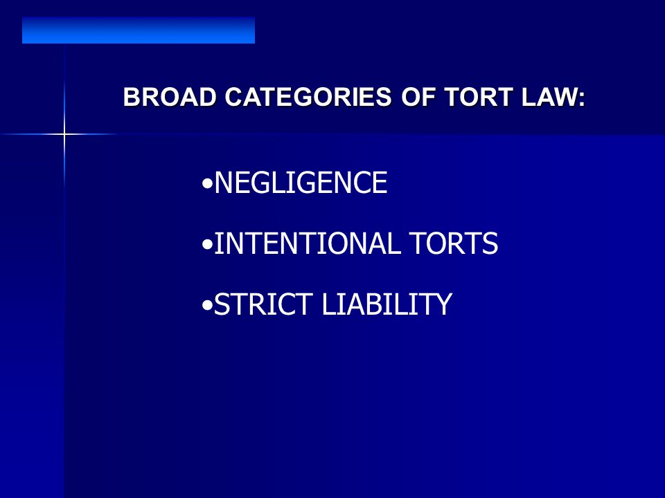 BROAD CATEGORIES OF TORT LAW: NEGLIGENCE INTENTIONAL TORTS STRICT LIABILITY