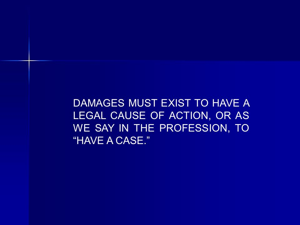 DAMAGES MUST EXIST TO HAVE A LEGAL CAUSE OF ACTION, OR AS WE SAY IN THE PROFESSION, TO HAVE A CASE.