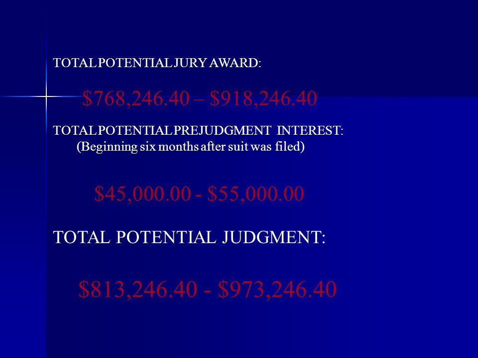 $813, $973, TOTAL POTENTIAL PREJUDGMENT INTEREST: (Beginning six months after suit was filed) TOTAL POTENTIAL JURY AWARD: TOTAL POTENTIAL JUDGMENT: $45, $55, $768, – $918,246.40