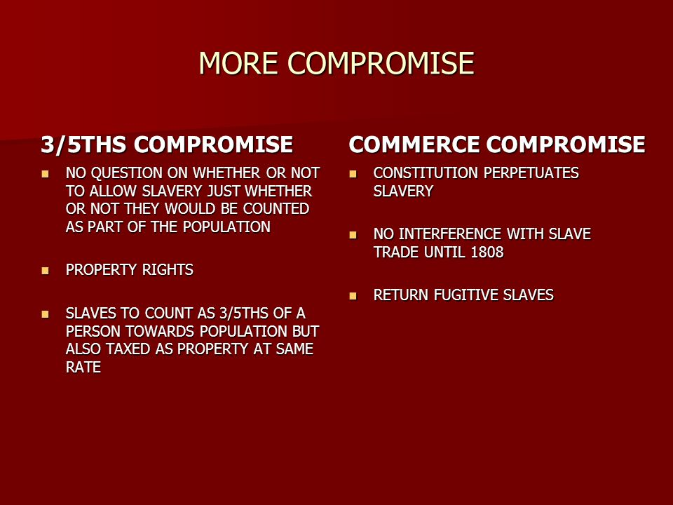 MORE COMPROMISE 3/5THS COMPROMISE NO QUESTION ON WHETHER OR NOT TO ALLOW SLAVERY JUST WHETHER OR NOT THEY WOULD BE COUNTED AS PART OF THE POPULATION NO QUESTION ON WHETHER OR NOT TO ALLOW SLAVERY JUST WHETHER OR NOT THEY WOULD BE COUNTED AS PART OF THE POPULATION PROPERTY RIGHTS PROPERTY RIGHTS SLAVES TO COUNT AS 3/5THS OF A PERSON TOWARDS POPULATION BUT ALSO TAXED AS PROPERTY AT SAME RATE SLAVES TO COUNT AS 3/5THS OF A PERSON TOWARDS POPULATION BUT ALSO TAXED AS PROPERTY AT SAME RATE COMMERCE COMPROMISE CONSTITUTION PERPETUATES SLAVERY CONSTITUTION PERPETUATES SLAVERY NO INTERFERENCE WITH SLAVE TRADE UNTIL 1808 NO INTERFERENCE WITH SLAVE TRADE UNTIL 1808 RETURN FUGITIVE SLAVES RETURN FUGITIVE SLAVES
