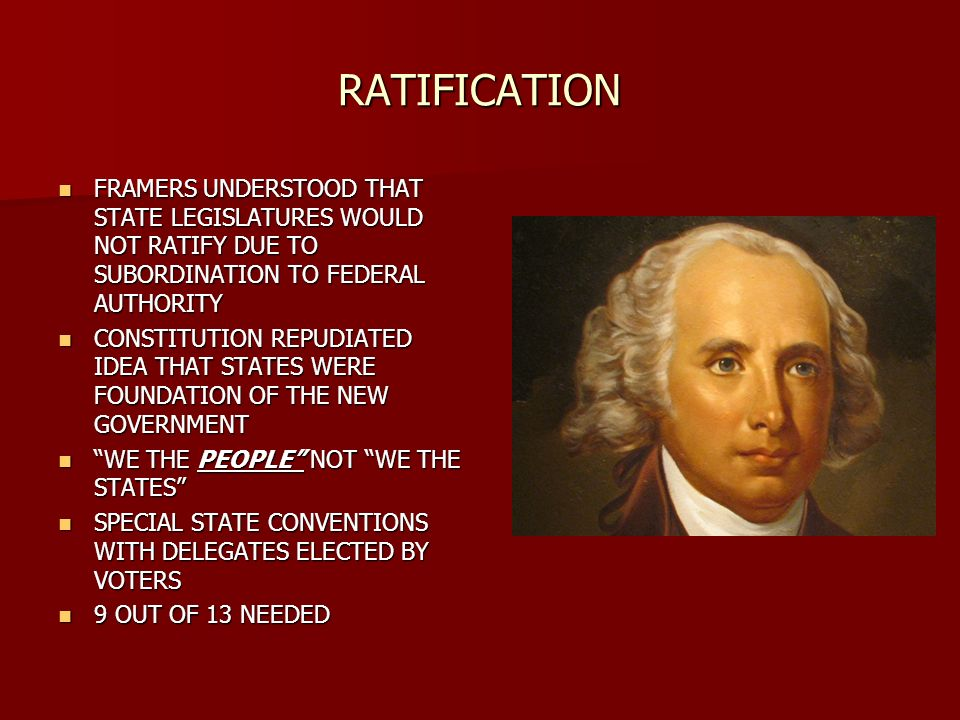 RATIFICATION FRAMERS UNDERSTOOD THAT STATE LEGISLATURES WOULD NOT RATIFY DUE TO SUBORDINATION TO FEDERAL AUTHORITY FRAMERS UNDERSTOOD THAT STATE LEGISLATURES WOULD NOT RATIFY DUE TO SUBORDINATION TO FEDERAL AUTHORITY CONSTITUTION REPUDIATED IDEA THAT STATES WERE FOUNDATION OF THE NEW GOVERNMENT CONSTITUTION REPUDIATED IDEA THAT STATES WERE FOUNDATION OF THE NEW GOVERNMENT WE THE PEOPLE NOT WE THE STATES WE THE PEOPLE NOT WE THE STATES SPECIAL STATE CONVENTIONS WITH DELEGATES ELECTED BY VOTERS SPECIAL STATE CONVENTIONS WITH DELEGATES ELECTED BY VOTERS 9 OUT OF 13 NEEDED 9 OUT OF 13 NEEDED