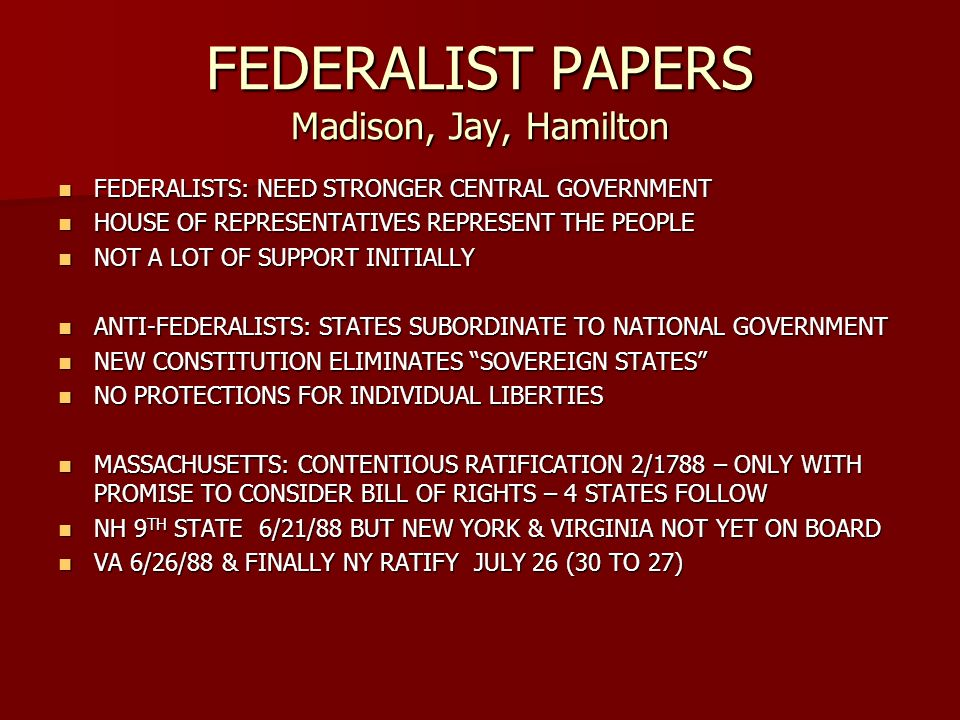FEDERALIST PAPERS Madison, Jay, Hamilton FEDERALISTS: NEED STRONGER CENTRAL GOVERNMENT FEDERALISTS: NEED STRONGER CENTRAL GOVERNMENT HOUSE OF REPRESENTATIVES REPRESENT THE PEOPLE HOUSE OF REPRESENTATIVES REPRESENT THE PEOPLE NOT A LOT OF SUPPORT INITIALLY NOT A LOT OF SUPPORT INITIALLY ANTI-FEDERALISTS: STATES SUBORDINATE TO NATIONAL GOVERNMENT ANTI-FEDERALISTS: STATES SUBORDINATE TO NATIONAL GOVERNMENT NEW CONSTITUTION ELIMINATES SOVEREIGN STATES NEW CONSTITUTION ELIMINATES SOVEREIGN STATES NO PROTECTIONS FOR INDIVIDUAL LIBERTIES NO PROTECTIONS FOR INDIVIDUAL LIBERTIES MASSACHUSETTS: CONTENTIOUS RATIFICATION 2/1788 – ONLY WITH PROMISE TO CONSIDER BILL OF RIGHTS – 4 STATES FOLLOW MASSACHUSETTS: CONTENTIOUS RATIFICATION 2/1788 – ONLY WITH PROMISE TO CONSIDER BILL OF RIGHTS – 4 STATES FOLLOW NH 9 TH STATE 6/21/88 BUT NEW YORK & VIRGINIA NOT YET ON BOARD NH 9 TH STATE 6/21/88 BUT NEW YORK & VIRGINIA NOT YET ON BOARD VA 6/26/88 & FINALLY NY RATIFY JULY 26 (30 TO 27) VA 6/26/88 & FINALLY NY RATIFY JULY 26 (30 TO 27)
