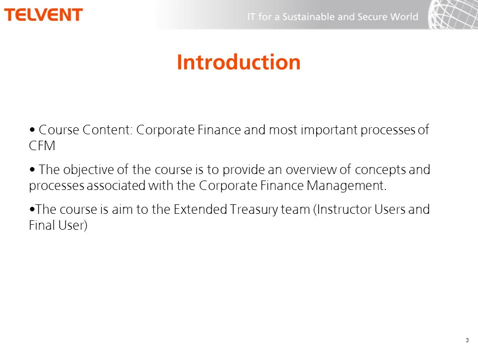 Introduction Course Content: Corporate Finance and most important processes of CFM The objective of the course is to provide an overview of concepts and processes associated with the Corporate Finance Management.