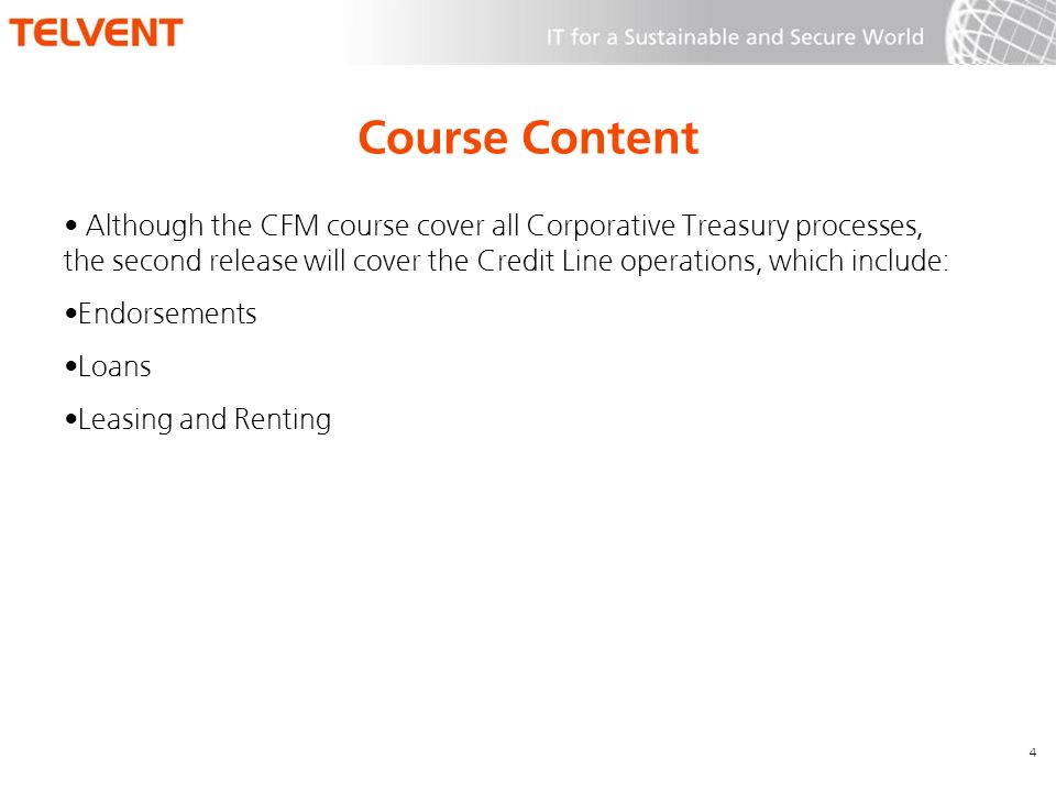 Course Content Although the CFM course cover all Corporative Treasury processes, the second release will cover the Credit Line operations, which include: Endorsements Loans Leasing and Renting 4