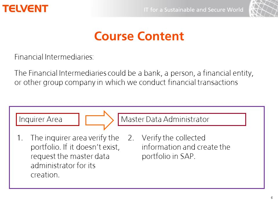 Course Content Financial Intermediaries: 6 The Financial Intermediaries could be a bank, a person, a financial entity, or other group company in which we conduct financial transactions Inquirer AreaMaster Data Administrator 1.