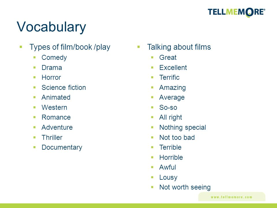 Vocabulary Types of film/book /play Comedy Drama Horror Science fiction Animated Western Romance Adventure Thriller Documentary Talking about films Great Excellent Terrific Amazing Average So-so All right Nothing special Not too bad Terrible Horrible Awful Lousy Not worth seeing