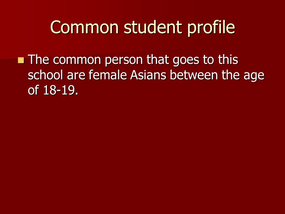 Common student profile The common person that goes to this school are female Asians between the age of