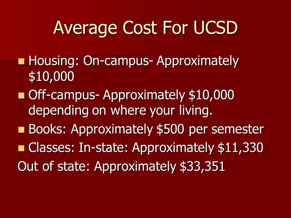Average Cost For UCSD Housing: On-campus- Approximately $10,000 Housing: On-campus- Approximately $10,000 Off-campus- Approximately $10,000 depending on where your living.