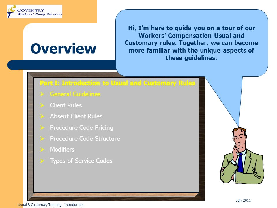 Usual & Customary Training - Introduction July 2011 Overview Hi, Im here to guide you on a tour of our Workers Compensation Usual and Customary rules.