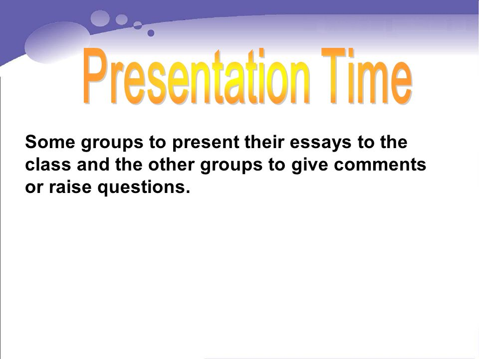 Some groups to present their essays to the class and the other groups to give comments or raise questions.