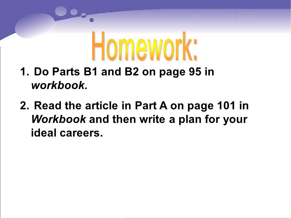 1. Do Parts B1 and B2 on page 95 in workbook. 2.