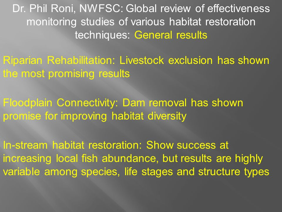 Riparian Rehabilitation: Livestock exclusion has shown the most promising results Floodplain Connectivity: Dam removal has shown promise for improving habitat diversity In-stream habitat restoration: Show success at increasing local fish abundance, but results are highly variable among species, life stages and structure types Dr.