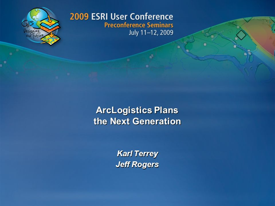 ArcLogistics Plans the Next Generation Karl Terrey Jeff Rogers