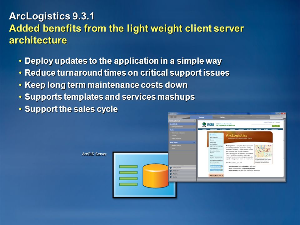 ArcLogistics Added benefits from the light weight client server architecture Deploy updates to the application in a simple wayDeploy updates to the application in a simple way Reduce turnaround times on critical support issuesReduce turnaround times on critical support issues Keep long term maintenance costs downKeep long term maintenance costs down Supports templates and services mashupsSupports templates and services mashups Support the sales cycleSupport the sales cycle ArcGIS Server