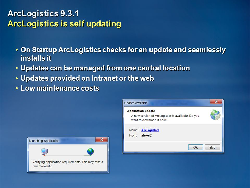 ArcLogistics ArcLogistics is self updating On Startup ArcLogistics checks for an update and seamlessly installs itOn Startup ArcLogistics checks for an update and seamlessly installs it Updates can be managed from one central locationUpdates can be managed from one central location Updates provided on Intranet or the webUpdates provided on Intranet or the web Low maintenance costsLow maintenance costs