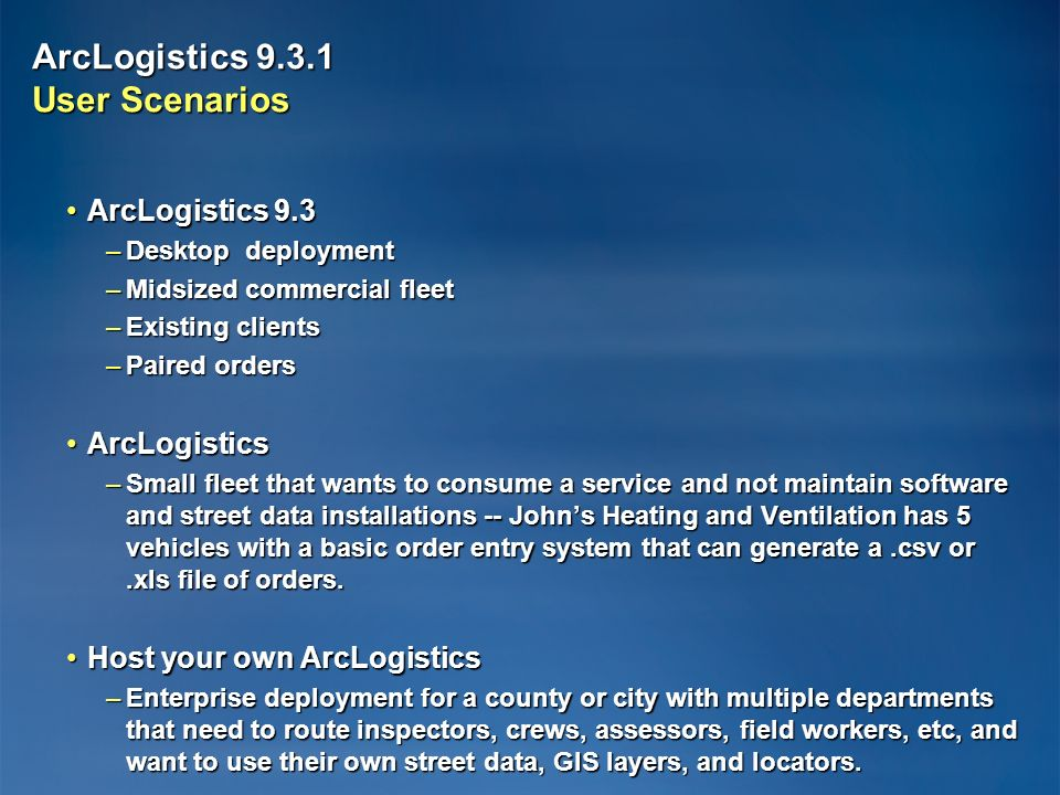 ArcLogistics User Scenarios ArcLogistics 9.3ArcLogistics 9.3 –Desktop deployment –Midsized commercial fleet –Existing clients –Paired orders ArcLogisticsArcLogistics –Small fleet that wants to consume a service and not maintain software and street data installations -- Johns Heating and Ventilation has 5 vehicles with a basic order entry system that can generate a.csv or.xls file of orders.