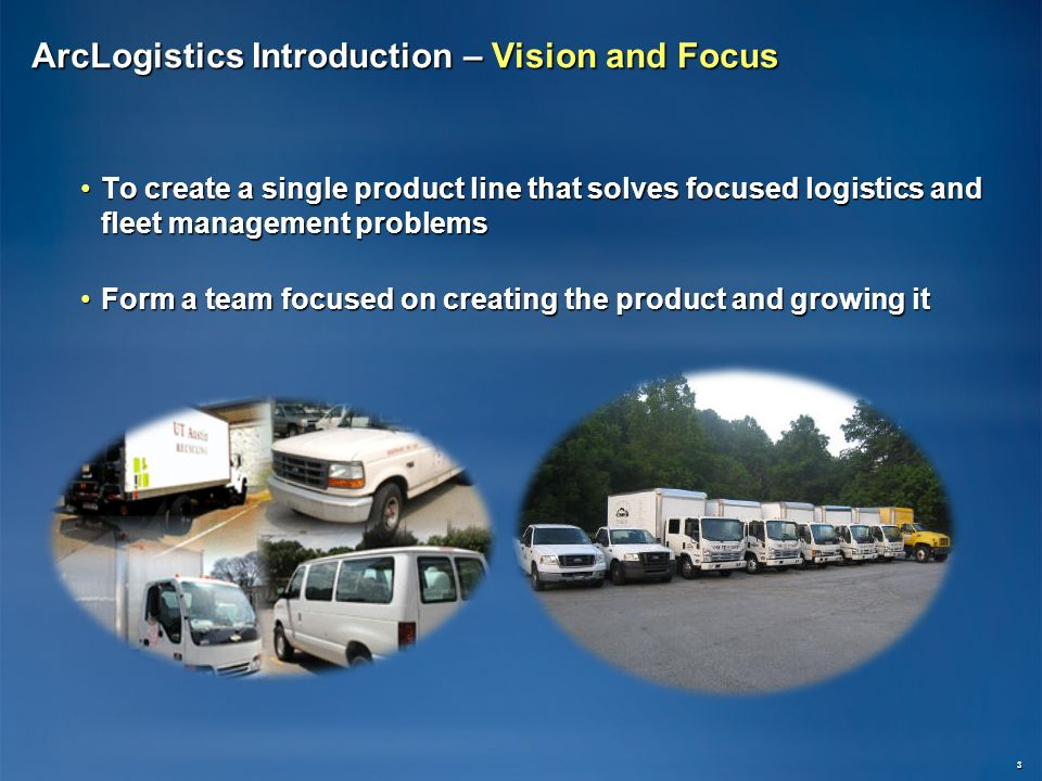 ArcLogistics Introduction – Vision and Focus To create a single product line that solves focused logistics and fleet management problemsTo create a single product line that solves focused logistics and fleet management problems Form a team focused on creating the product and growing itForm a team focused on creating the product and growing it 3