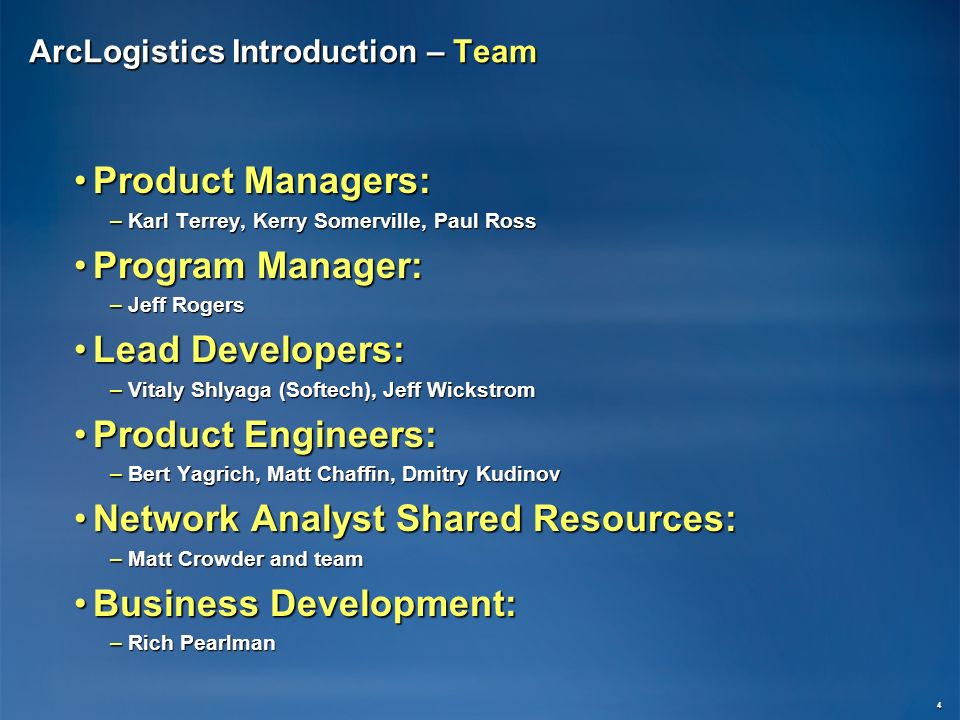 ArcLogistics Introduction – Team Product Managers:Product Managers: –Karl Terrey, Kerry Somerville, Paul Ross Program Manager:Program Manager: –Jeff Rogers Lead Developers:Lead Developers: –Vitaly Shlyaga (Softech), Jeff Wickstrom Product Engineers:Product Engineers: –Bert Yagrich, Matt Chaffin, Dmitry Kudinov Network Analyst Shared Resources:Network Analyst Shared Resources: –Matt Crowder and team Business Development:Business Development: –Rich Pearlman 4
