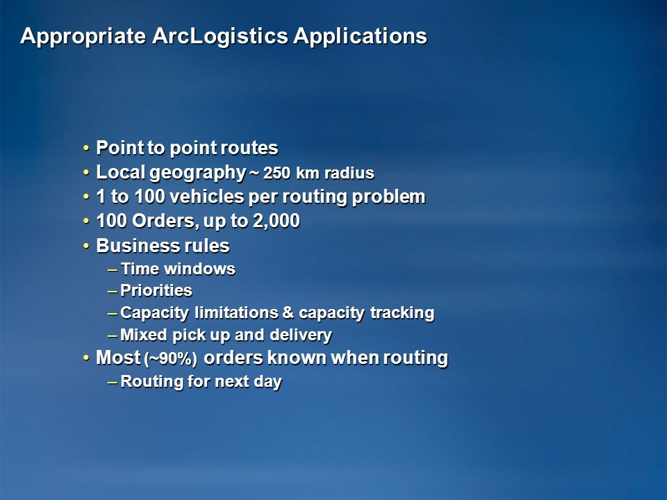 Appropriate ArcLogistics Applications Point to point routesPoint to point routes Local geography ~ 250 km radiusLocal geography ~ 250 km radius 1 to 100 vehicles per routing problem1 to 100 vehicles per routing problem 100 Orders, up to 2, Orders, up to 2,000 Business rulesBusiness rules –Time windows –Priorities –Capacity limitations & capacity tracking –Mixed pick up and delivery Most (~90%) orders known when routingMost (~90%) orders known when routing –Routing for next day