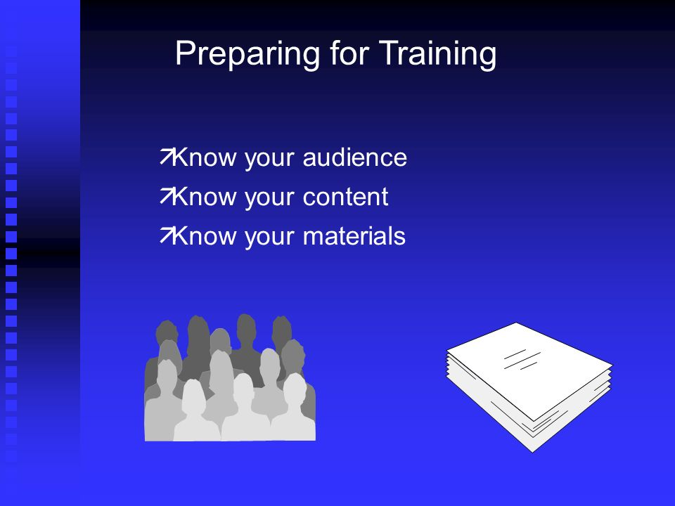 Preparing for Training Know your audience Know your content Know your materials