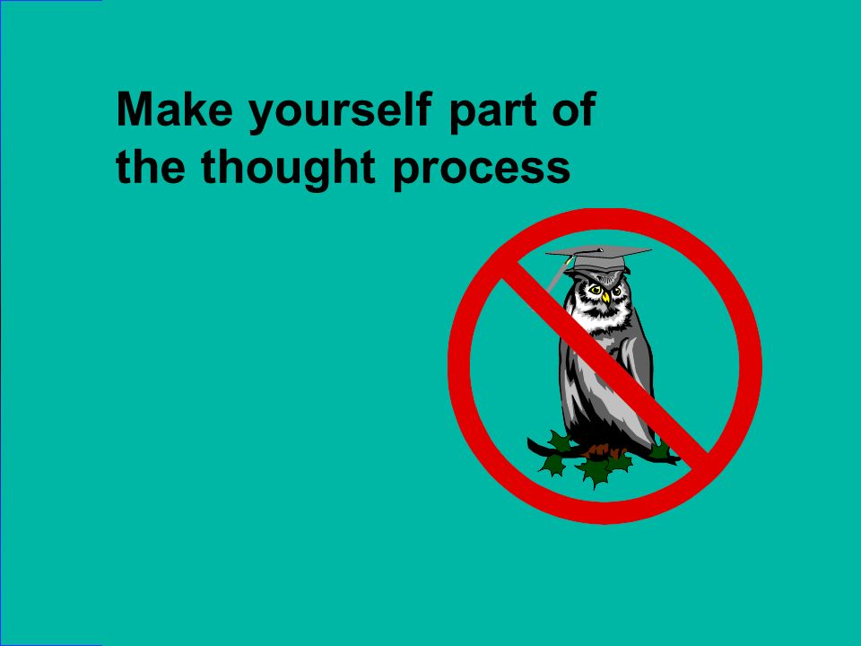 Make yourself part of the thought process