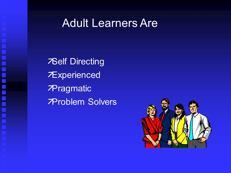 Adult Learners Are Self Directing Experienced Pragmatic Problem Solvers