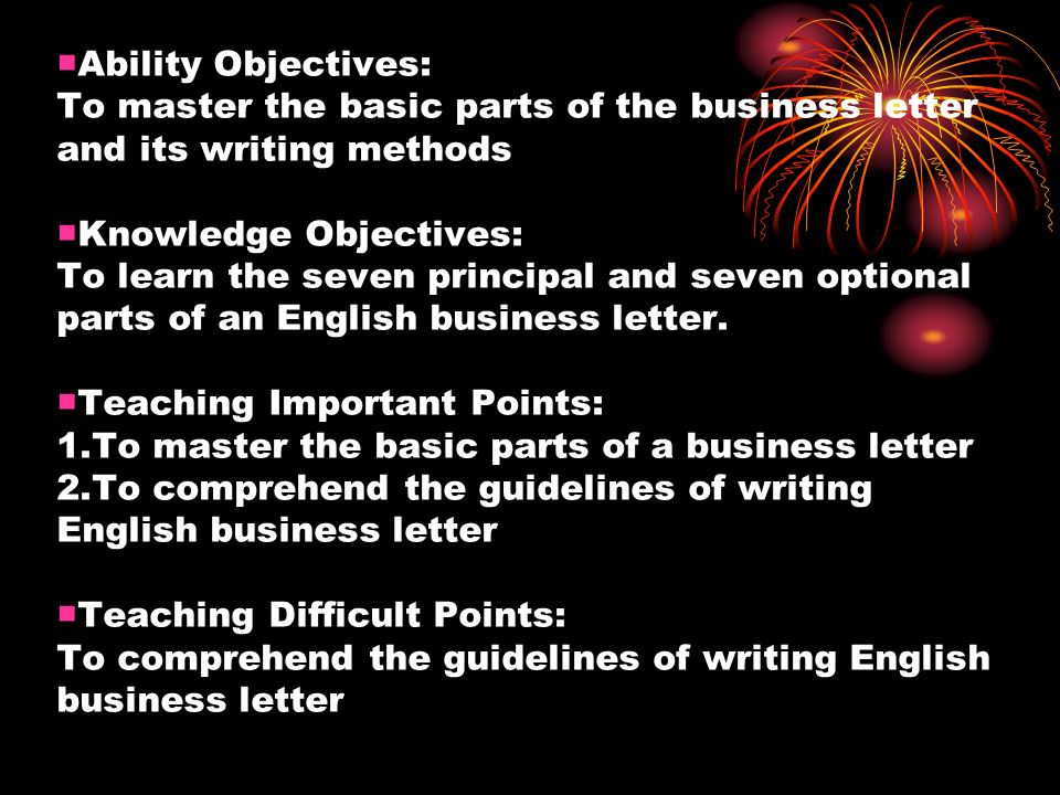Ability Objectives: To master the basic parts of the business letter and its writing methods Knowledge Objectives: To learn the seven principal and seven optional parts of an English business letter.