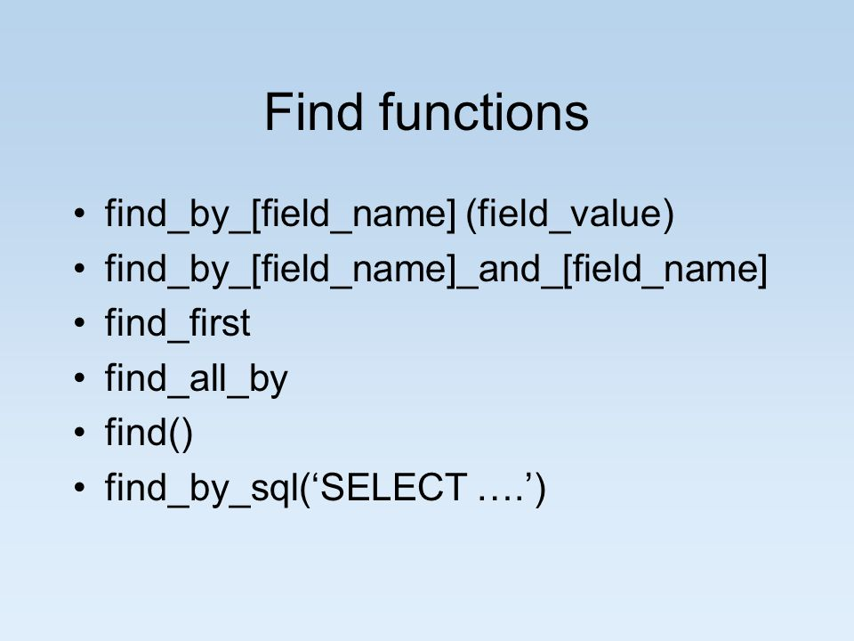 Find functions find_by_[field_name] (field_value) find_by_[field_name]_and_[field_name] find_first find_all_by find() find_by_sql(SELECT ….)