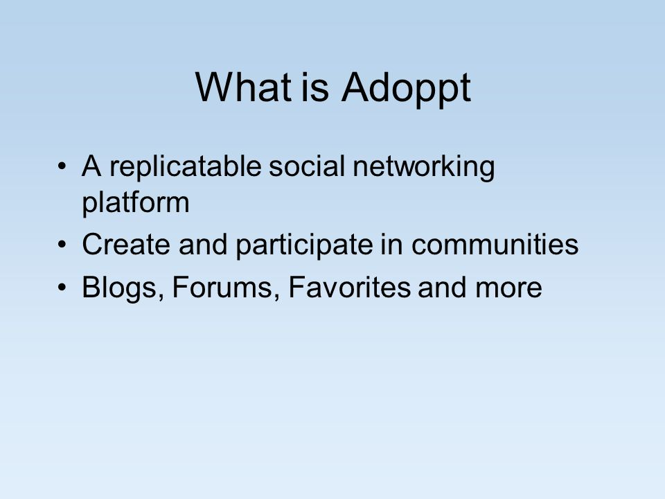 What is Adoppt A replicatable social networking platform Create and participate in communities Blogs, Forums, Favorites and more
