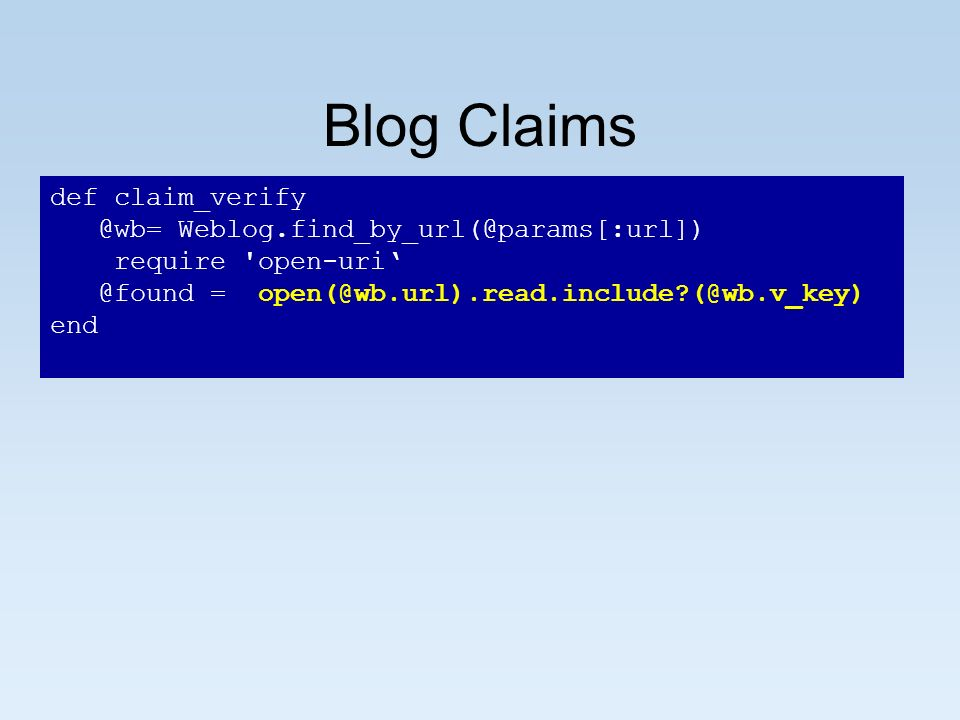Blog Claims def claim_verify @wb= Weblog.find_by_url(@params[:url]) require open-uri @found = open(@wb.url).read.include (@wb.v_key) end