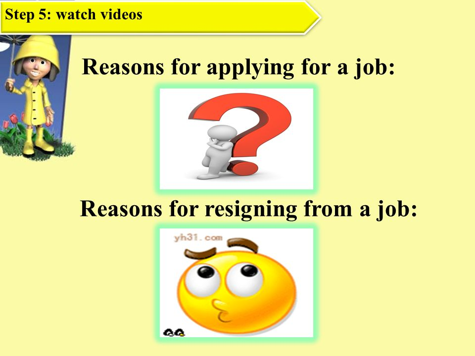 Reasons for applying for a job: Reasons for resigning from a job: Step 5: watch videos