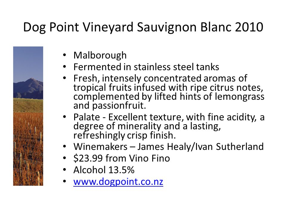 Dog Point Vineyard Sauvignon Blanc 2010 Malborough Fermented in stainless steel tanks Fresh, intensely concentrated aromas of tropical fruits infused with ripe citrus notes, complemented by lifted hints of lemongrass and passionfruit.