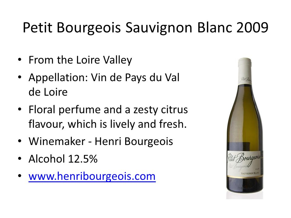 Petit Bourgeois Sauvignon Blanc 2009 From the Loire Valley Appellation: Vin de Pays du Val de Loire Floral perfume and a zesty citrus flavour, which is lively and fresh.
