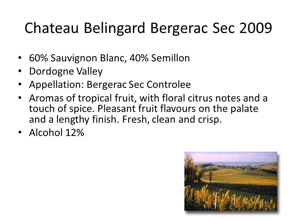 Chateau Belingard Bergerac Sec 2009 60% Sauvignon Blanc, 40% Semillon Dordogne Valley Appellation: Bergerac Sec Controlee Aromas of tropical fruit, with floral citrus notes and a touch of spice.