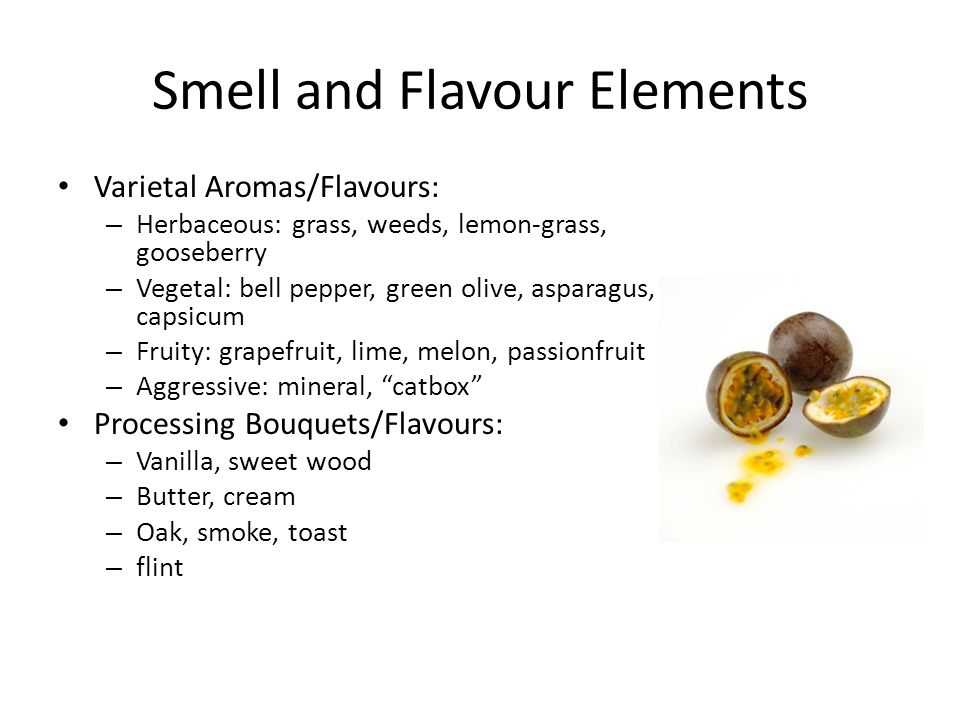 Smell and Flavour Elements Varietal Aromas/Flavours: – Herbaceous: grass, weeds, lemon-grass, gooseberry – Vegetal: bell pepper, green olive, asparagus, capsicum – Fruity: grapefruit, lime, melon, passionfruit – Aggressive: mineral, catbox Processing Bouquets/Flavours: – Vanilla, sweet wood – Butter, cream – Oak, smoke, toast – flint