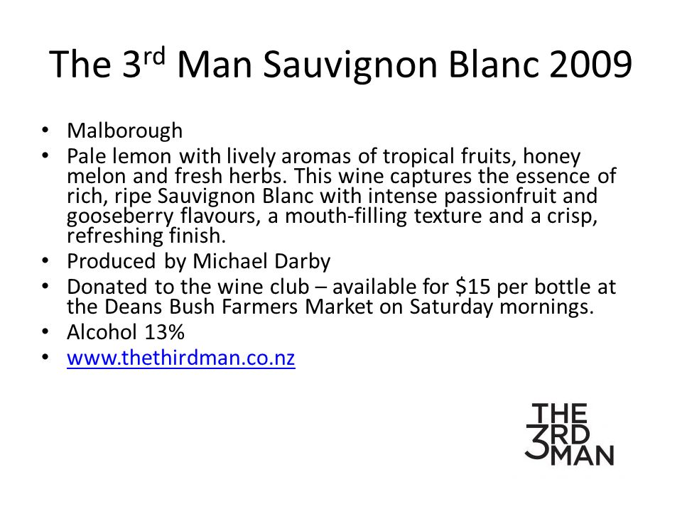 The 3 rd Man Sauvignon Blanc 2009 Malborough Pale lemon with lively aromas of tropical fruits, honey melon and fresh herbs.