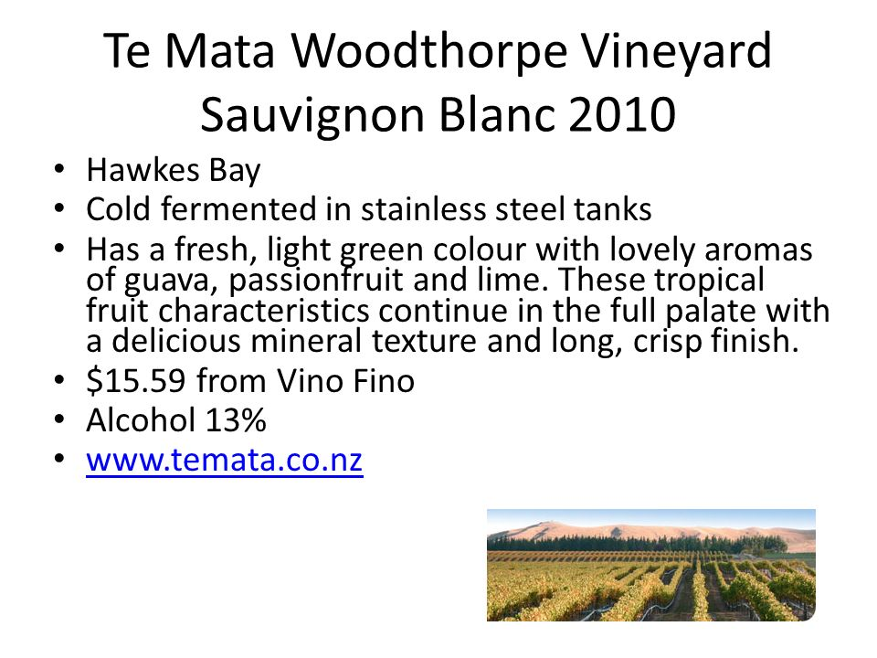 Te Mata Woodthorpe Vineyard Sauvignon Blanc 2010 Hawkes Bay Cold fermented in stainless steel tanks Has a fresh, light green colour with lovely aromas of guava, passionfruit and lime.