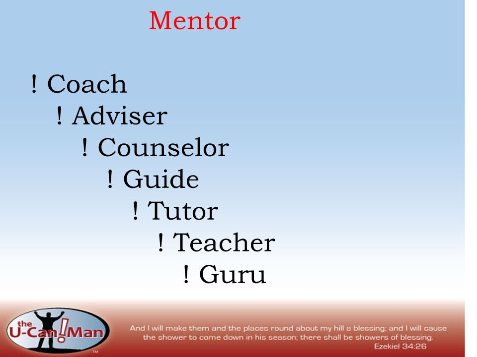 Mentor ! Coach ! Adviser ! Counselor ! Guide ! Tutor ! Teacher ! Guru