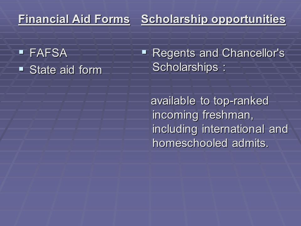 Financial Aid Forms FAFSA FAFSA State aid form State aid form Scholarship opportunities Regents and Chancellor s Scholarships : Regents and Chancellor s Scholarships : available to top-ranked incoming freshman, including international and homeschooled admits.