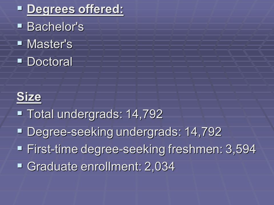 Degrees offered: Degrees offered: Bachelor s Bachelor s Master s Master s Doctoral DoctoralSize Total undergrads: 14,792 Total undergrads: 14,792 Degree-seeking undergrads: 14,792 Degree-seeking undergrads: 14,792 First-time degree-seeking freshmen: 3,594 First-time degree-seeking freshmen: 3,594 Graduate enrollment: 2,034 Graduate enrollment: 2,034