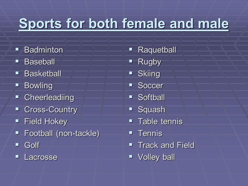 Sports for both female and male Badminton Badminton Baseball Baseball Basketball Basketball Bowling Bowling Cheerleadiing Cheerleadiing Cross-Country Cross-Country Field Hokey Field Hokey Football (non-tackle) Football (non-tackle) Golf Golf Lacrosse Lacrosse Raquetball Raquetball Rugby Rugby Skiing Skiing Soccer Soccer Softball Softball Squash Squash Table tennis Table tennis Tennis Tennis Track and Field Track and Field Volley ball Volley ball