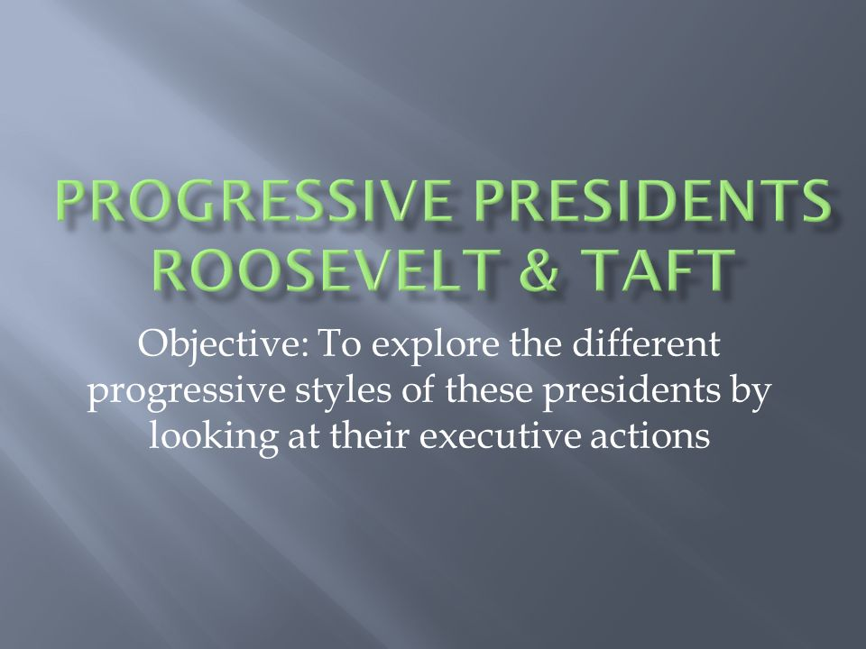 Objective: To explore the different progressive styles of these presidents by looking at their executive actions