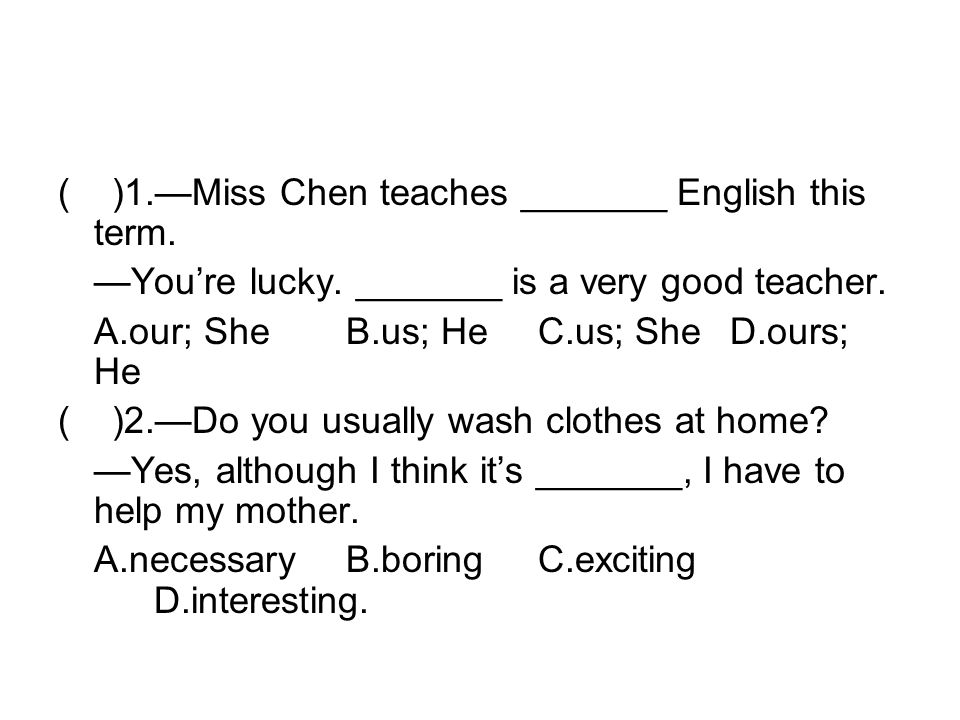 ( )1.Miss Chen teaches _______ English this term. Youre lucky.