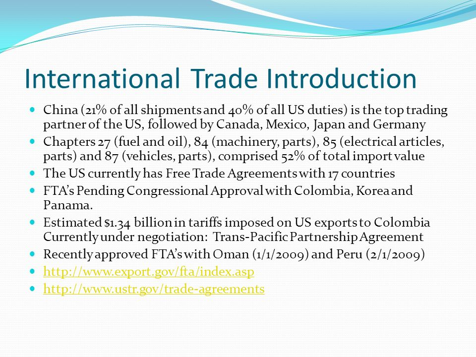 International Trade Introduction China (21% of all shipments and 40% of all US duties) is the top trading partner of the US, followed by Canada, Mexico, Japan and Germany Chapters 27 (fuel and oil), 84 (machinery, parts), 85 (electrical articles, parts) and 87 (vehicles, parts), comprised 52% of total import value The US currently has Free Trade Agreements with 17 countries FTAs Pending Congressional Approval with Colombia, Korea and Panama.