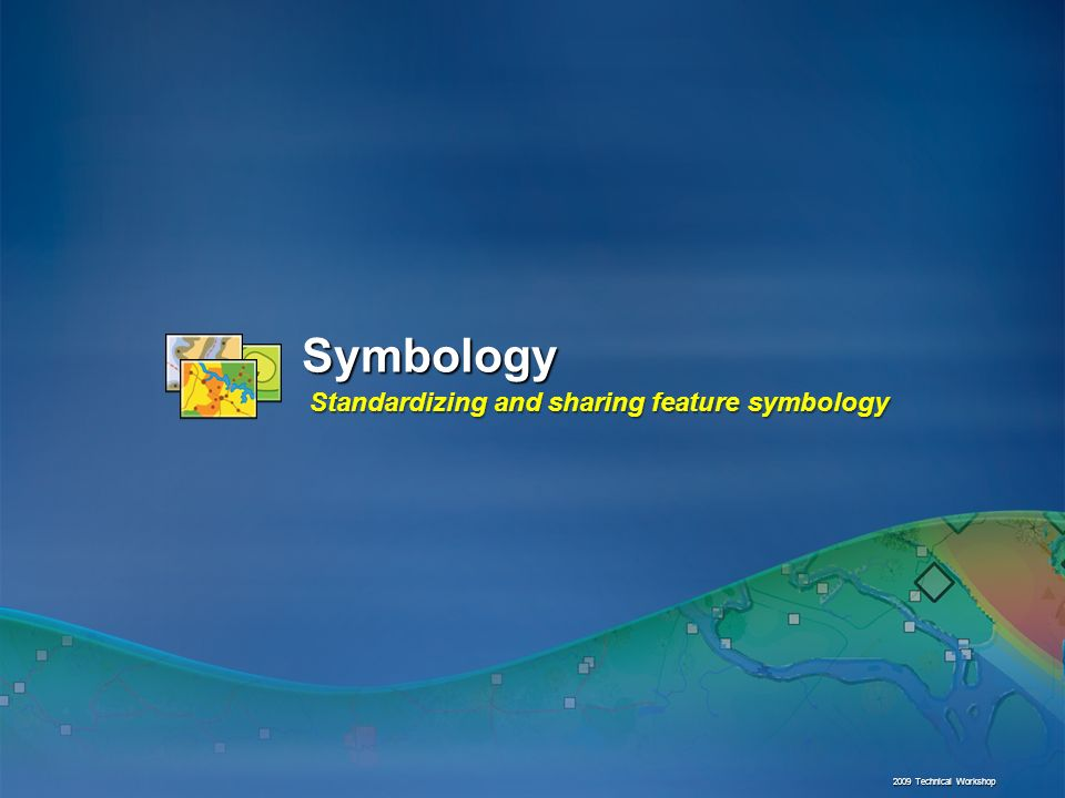 Symbology Standardizing and sharing feature symbology 2009 Technical Workshop