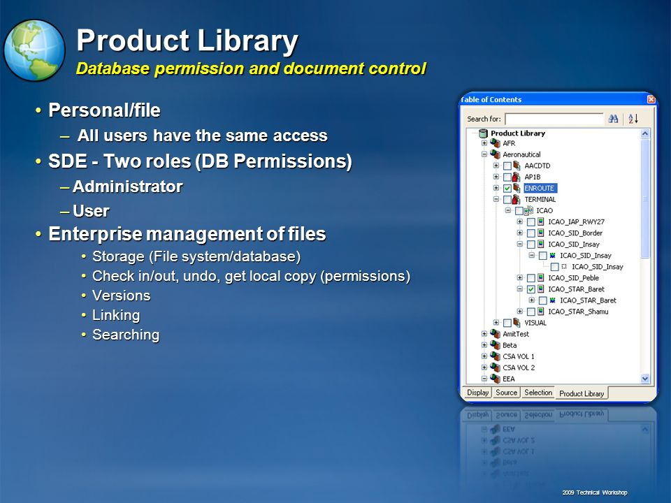 Product Library Database permission and document control Personal/filePersonal/file – All users have the same access SDE - Two roles (DB Permissions)SDE - Two roles (DB Permissions) –Administrator –User Enterprise management of filesEnterprise management of files Storage (File system/database)Storage (File system/database) Check in/out, undo, get local copy (permissions)Check in/out, undo, get local copy (permissions) VersionsVersions LinkingLinking SearchingSearching 2009 Technical Workshop