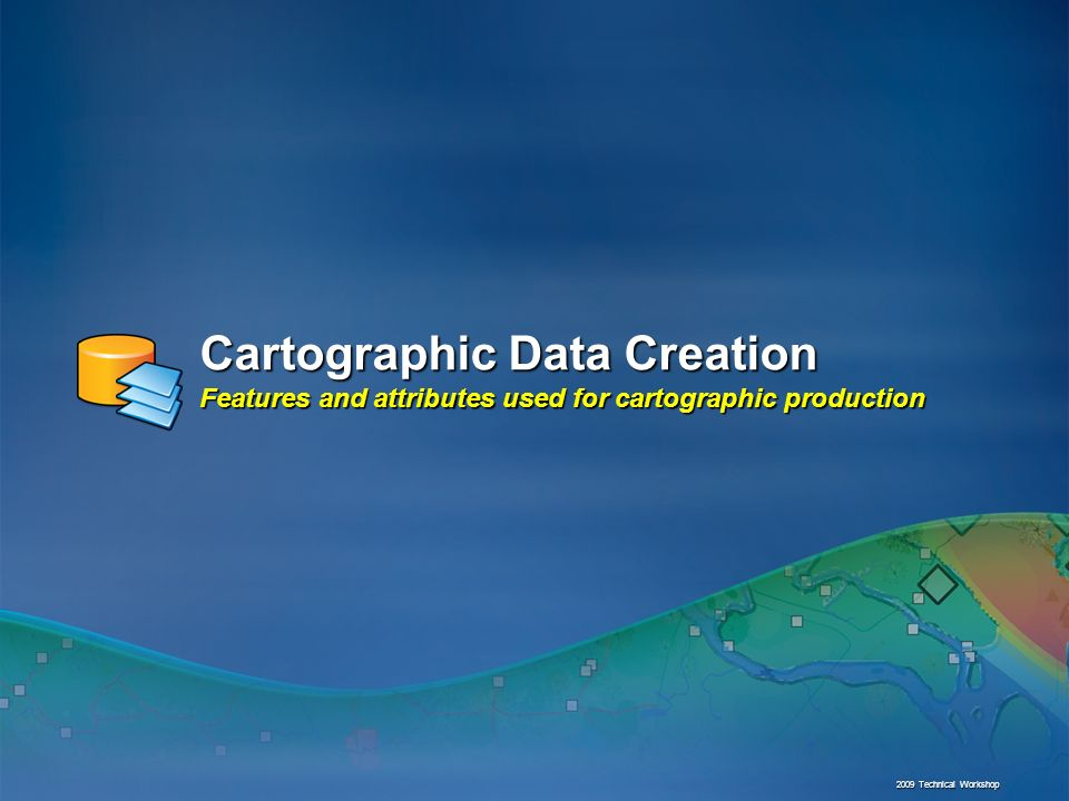 Cartographic Data Creation Features and attributes used for cartographic production 2009 Technical Workshop