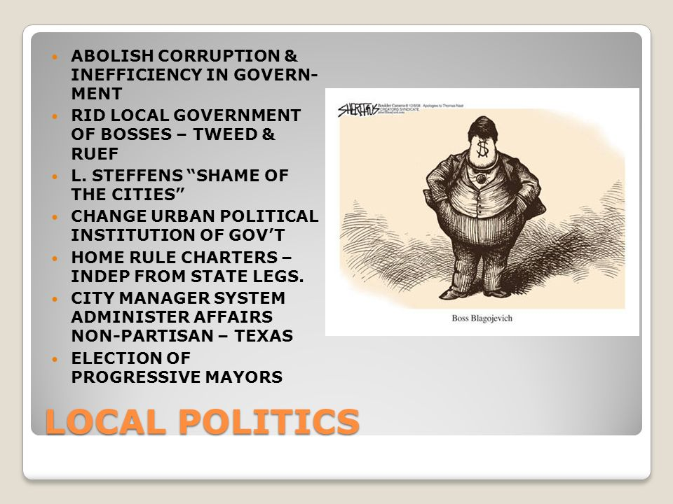 LOCAL POLITICS ABOLISH CORRUPTION & INEFFICIENCY IN GOVERN- MENT RID LOCAL GOVERNMENT OF BOSSES – TWEED & RUEF L.